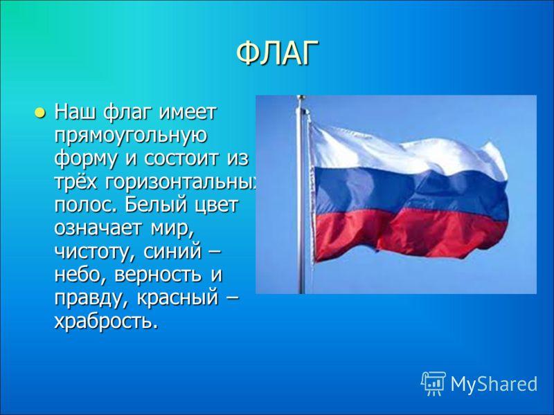 ФЛАГ Наш флаг имеет прямоугольную форму и состоит из трёх горизонтальных полос. Белый цвет означает мир, чистоту, синий – небо, верность и правду, красный – храбрость. Наш флаг имеет прямоугольную форму и состоит из трёх горизонтальных полос. Белый ц