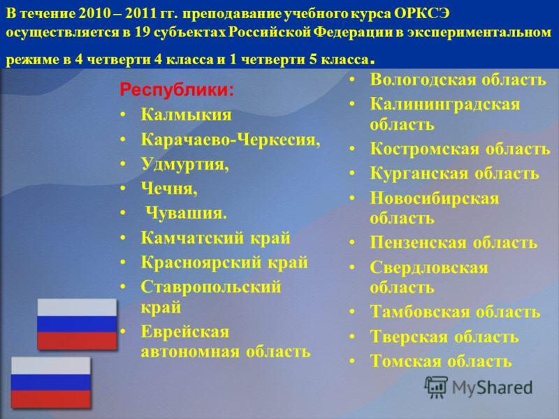 В течение 2010 – 2011 гг. преподавание учебного курса ОРКСЭ осуществляется в 19 субъектах Российской Федерации в экспериментальном режиме в 4 четверти 4 класса и 1 четверти 5 класса. Республики: Калмыкия Карачаево-Черкесия, Удмуртия, Чечня, Чувашия.