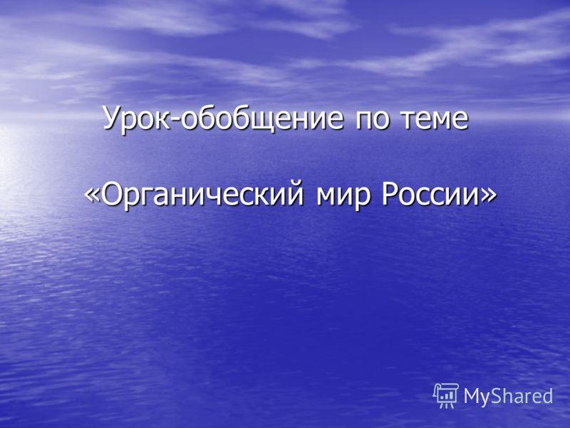 Урок-обобщение по теме «Органический мир России»
