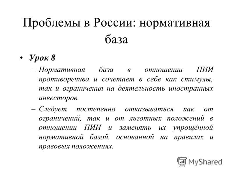 Проблемы в России: нормативная база Урок 8 –Нормативная база в отношении ПИИ противоречива и сочетает в себе как стимулы, так и ограничения на деятельность иностранных инвесторов. –Следует постепенно отказываться как от ограничений, так и от льготных