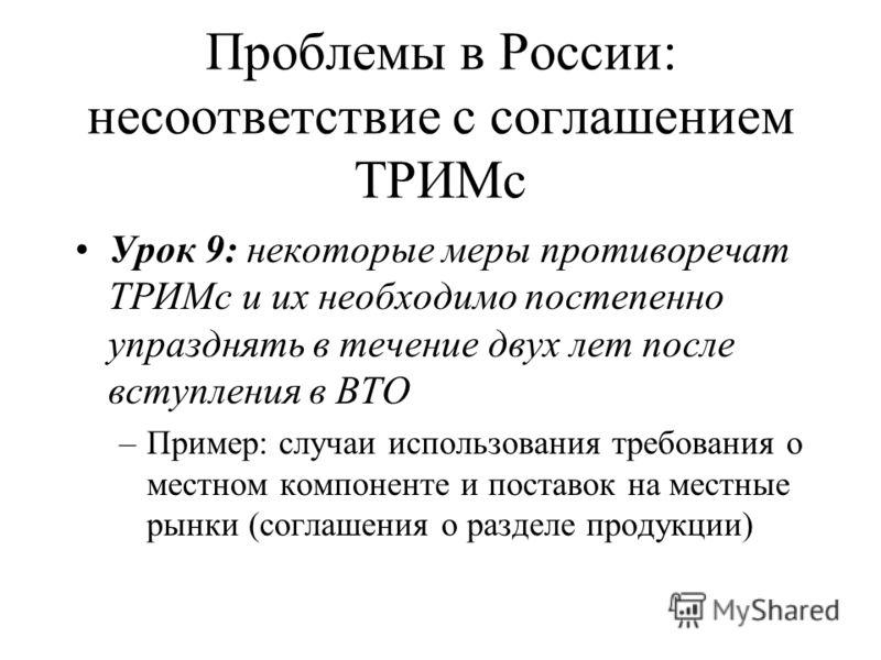 Проблемы в России: несоответствие с соглашением ТРИМс Урок 9: некоторые меры противоречат ТРИМс и их необходимо постепенно упразднять в течение двух лет после вступления в ВТО –Пример: случаи использования требования о местном компоненте и поставок н