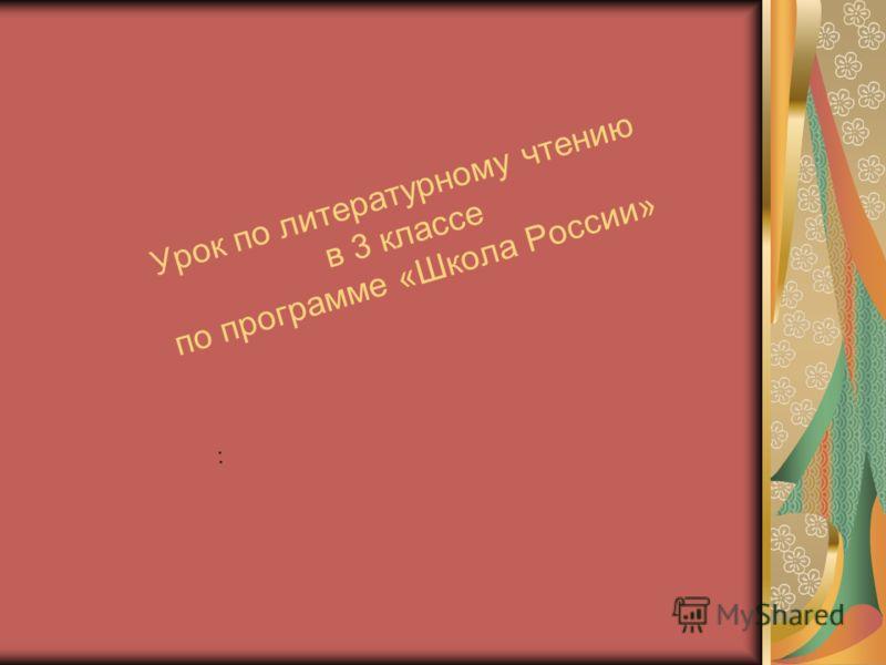 Урок по литературному чтению в 3 классе по программе «Школа России» :