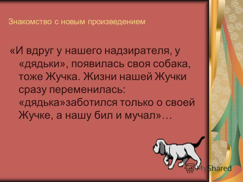 Знакомство с новым произведением «И вдруг у нашего надзирателя, у «дядьки», появилась своя собака, тоже Жучка. Жизни нашей Жучки сразу переменилась: «дядька»заботился только о своей Жучке, а нашу бил и мучал»…