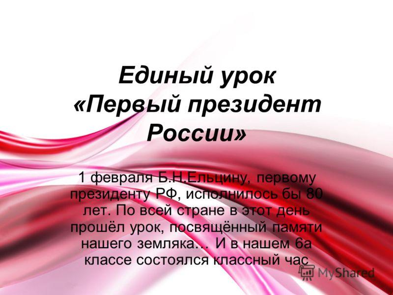Единый урок «Первый президент России» 1 февраля Б.Н.Ельцину, первому президенту РФ, исполнилось бы 80 лет. По всей стране в этот день прошёл урок, посвящённый памяти нашего земляка… И в нашем 6а классе состоялся классный час