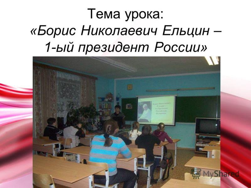 Тема урока: «Борис Николаевич Ельцин – 1-ый президент России»