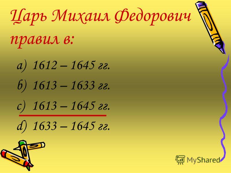 Царь Михаил Федорович правил в: a)1612 – 1645 гг. b)1613 – 1633 гг. c)1613 – 1645 гг. d)1633 – 1645 гг.