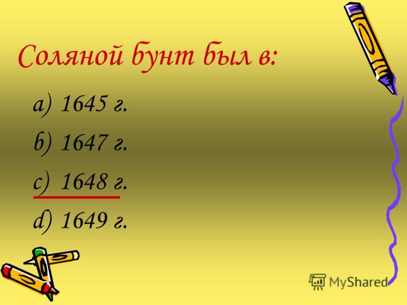 Соляной бунт был в: a)1645 г. b)1647 г. c)1648 г. d)1649 г.