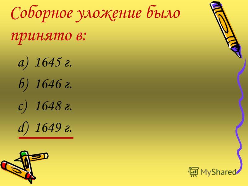 Соборное уложение было принято в: a)1645 г. b)1646 г. c)1648 г. d)1649 г.