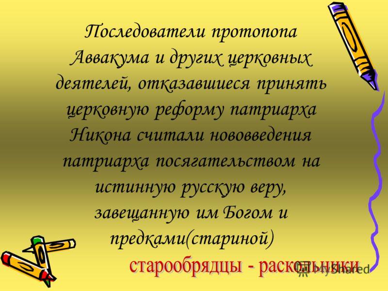 Последователи протопопа Аввакума и других церковных деятелей, отказавшиеся принять церковную реформу патриарха Никона считали нововведения патриарха посягательством на истинную русскую веру, завещанную им Богом и предками(стариной)