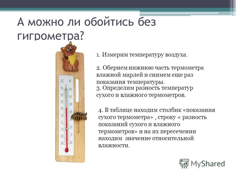 А можно ли обойтись без гигрометра? 1. Измерим температуру воздуха. 2. Обернем нижнюю часть термометра влажной марлей и снимем еще раз показания температуры. 3. Определим разность температур сухого и влажного термометров. 4. В таблице находим столбик