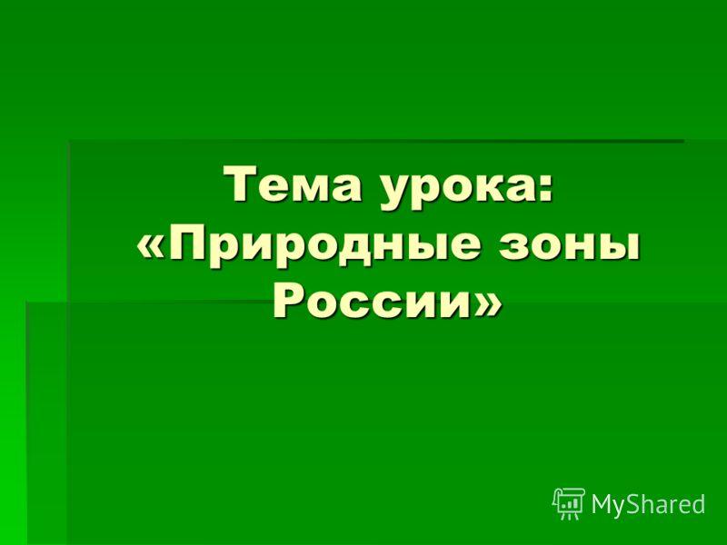 Тема урока: «Природные зоны России»