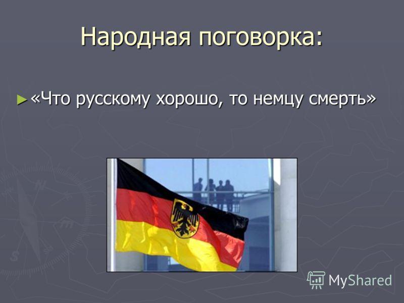 Народная поговорка: «Что русскому хорошо, то немцу смерть» «Что русскому хорошо, то немцу смерть»