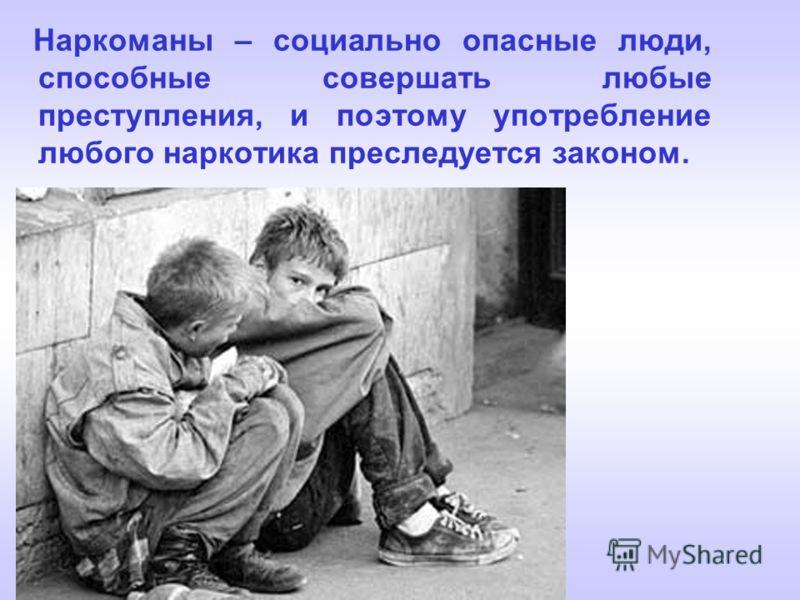 Наркоманы – социально опасные люди, способные совершать любые преступления, и поэтому употребление любого наркотика преследуется законом.