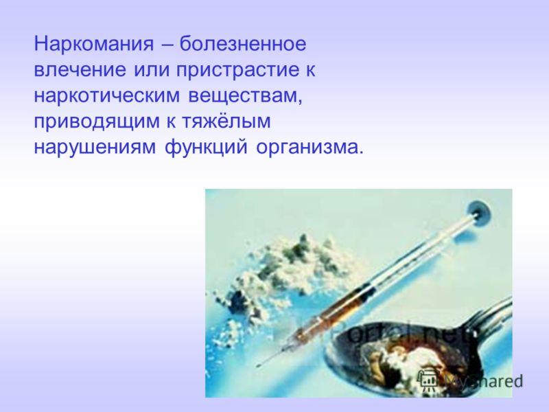 Наркомания – болезненное влечение или пристрастие к наркотическим веществам, приводящим к тяжёлым нарушениям функций организма.