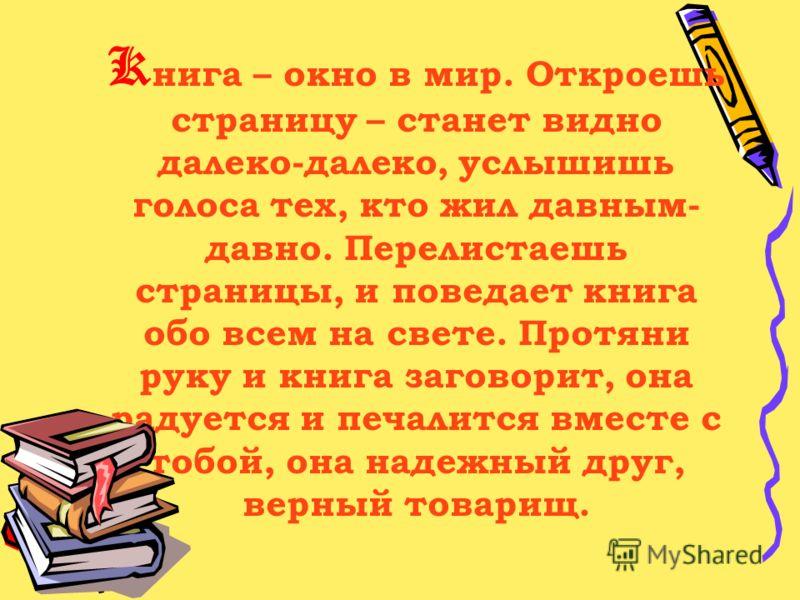 K нига – окно в мир. Откроешь страницу – станет видно далеко-далеко, услышишь голоса тех, кто жил давным- давно. Перелистаешь страницы, и поведает книга обо всем на свете. Протяни руку и книга заговорит, она радуется и печалится вместе с тобой, она н