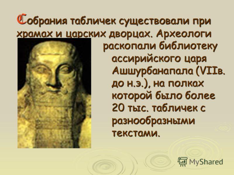 раскопали библиотеку ассирийского царя Ашшурбанапала (VIIв. до н.э.), на полках которой было более 20 тыс. табличек с разнообразными текстами. Cобрания табличек существовали при храмах и царских дворцах. Археологи