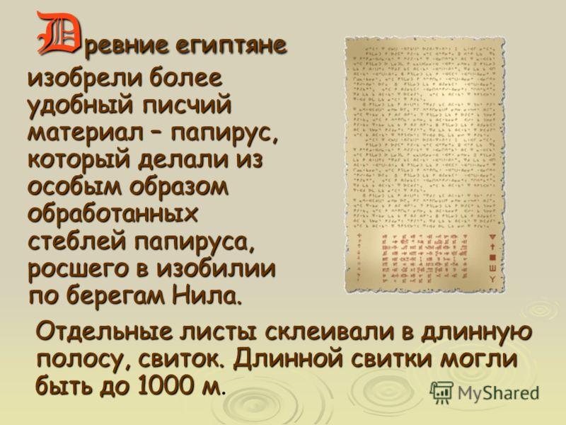 D Dревние египтяне изобрели более удобный писчий материал – папирус, который делали из особым образом обработанных стеблей папируса, росшего в изобилии по берегам Нила. Отдельные листы склеивали в длинную полосу, свиток. Длинной свитки могли быть до