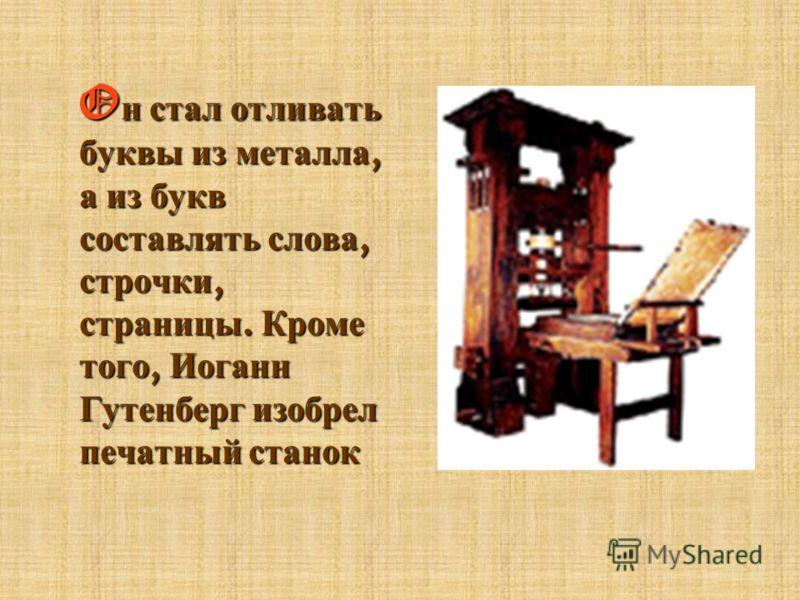 Oн стал отливать буквы из металла, а из букв составлять слова, строчки, страницы. Кроме того, Иоганн Гутенберг изобрел печатный станок