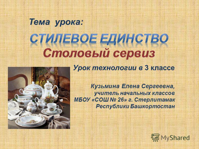 Урок технологии в 3 классе Кузьмина Елена Сергеевна, учитель начальных классов МБОУ «СОШ 26» г. Стерлитамак Республики Башкортостан Тема урока: