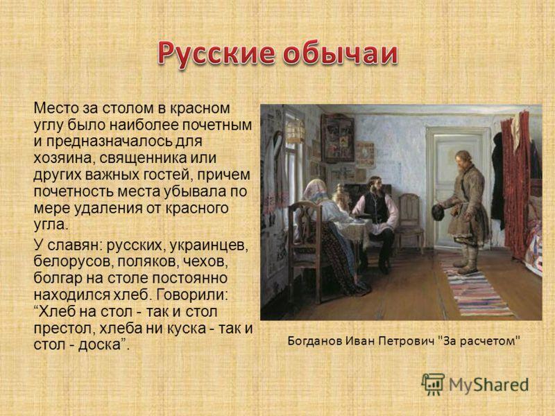 Место за столом в красном углу было наиболее почетным и предназначалось для хозяина, священника или других важных гостей, причем почетность места убывала по мере удаления от красного угла. У славян: русских, украинцев, белорусов, поляков, чехов, болг