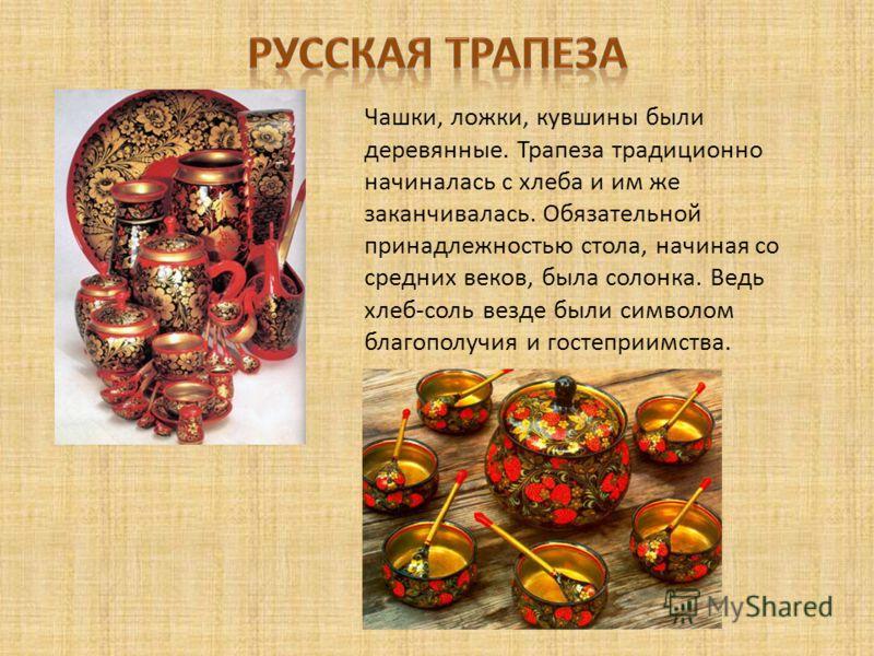 Чашки, ложки, кувшины были деревянные. Трапеза традиционно начиналась с хлеба и им же заканчивалась. Обязательной принадлежностью стола, начиная со средних веков, была солонка. Ведь хлеб-соль везде были символом благополучия и гостеприимства.