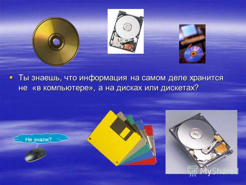 Ты знаешь, что информация на самом деле хранится не «в компьютере», а на дисках или дискетах? Ты знаешь, что информация на самом деле хранится не «в компьютере», а на дисках или дискетах? Не знали?