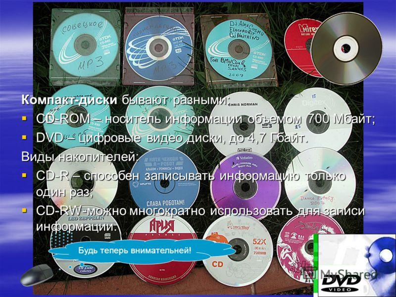 Компакт-диски бывают разными: CD-ROM – носитель информации объемом 700 Мбайт; CD-ROM – носитель информации объемом 700 Мбайт; DVD – цифровые видео диски, до 4,7 Гбайт. DVD – цифровые видео диски, до 4,7 Гбайт. Виды накопителей: CD-R – способен записы