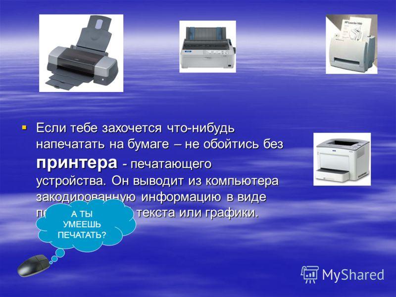 Если тебе захочется что-нибудь напечатать на бумаге – не обойтись без принтера - печатающего устройства. Он выводит из компьютера закодированную информацию в виде печатных копий текста или графики. А ТЫ УМЕЕШЬ ПЕЧАТАТЬ?