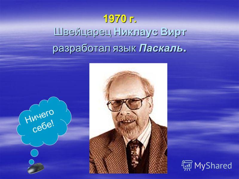 1970 г. Швейцарец Никлаус Вирт разработал язык Паскаль. Ничего себе!