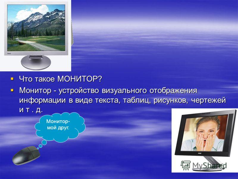 Что такое МОНИТОР? Что такое МОНИТОР? Монитор - устройство визуального отображения информации в виде текста, таблиц, рисунков, чертежей и т. д. Монитор - устройство визуального отображения информации в виде текста, таблиц, рисунков, чертежей и т. д.