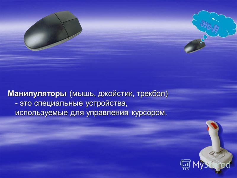 Манипуляторы (мышь, джойстик, трекбол) - это специальные устройства, используемые для управления курсором.
