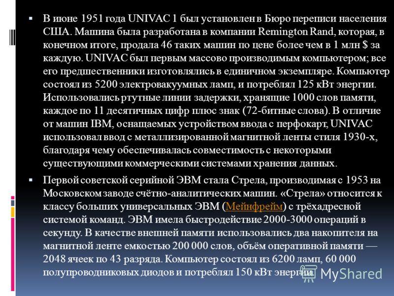В июне 1951 года UNIVAC 1 был установлен в Бюро переписи населения США. Машина была разработана в компании Remington Rand, которая, в конечном итоге, продала 46 таких машин по цене более чем в 1 млн $ за каждую. UNIVAC был первым массово производимым