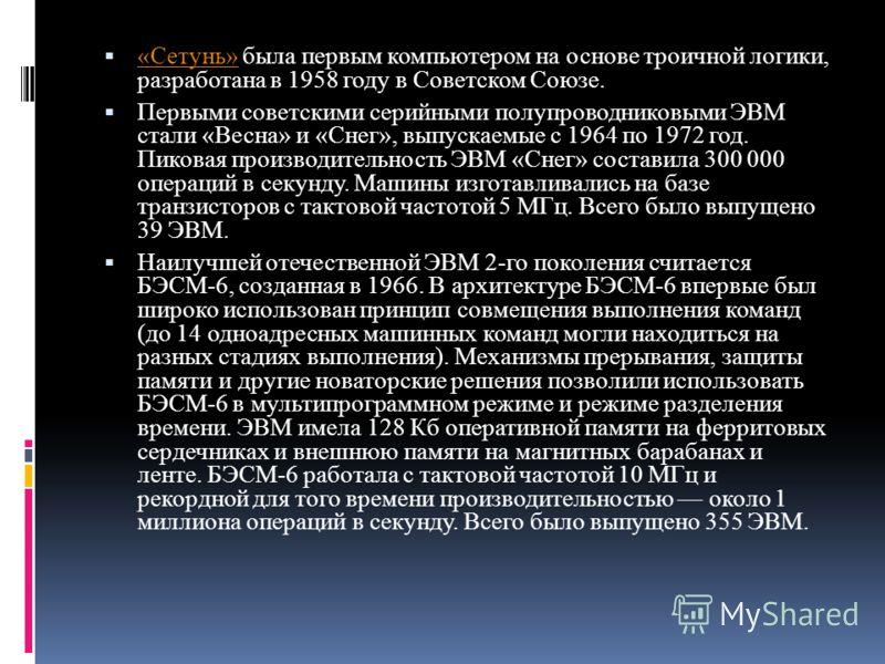 «Сетунь» была первым компьютером на основе троичной логики, разработана в 1958 году в Советском Союзе. «Сетунь» Первыми советскими серийными полупроводниковыми ЭВМ стали «Весна» и «Снег», выпускаемые с 1964 по 1972 год. Пиковая производительность ЭВМ