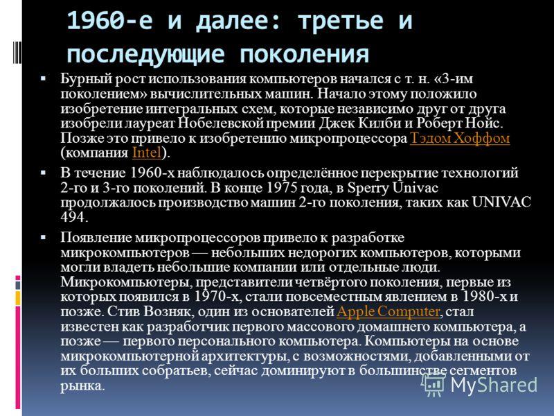 1960-е и далее: третье и последующие поколения Бурный рост использования компьютеров начался с т. н. «3-им поколением» вычислительных машин. Начало этому положило изобретение интегральных схем, которые независимо друг от друга изобрели лауреат Нобеле