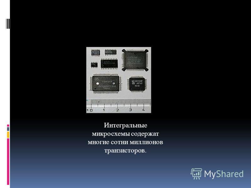 Интегральные микросхемы содержат многие сотни миллионов транзисторов.