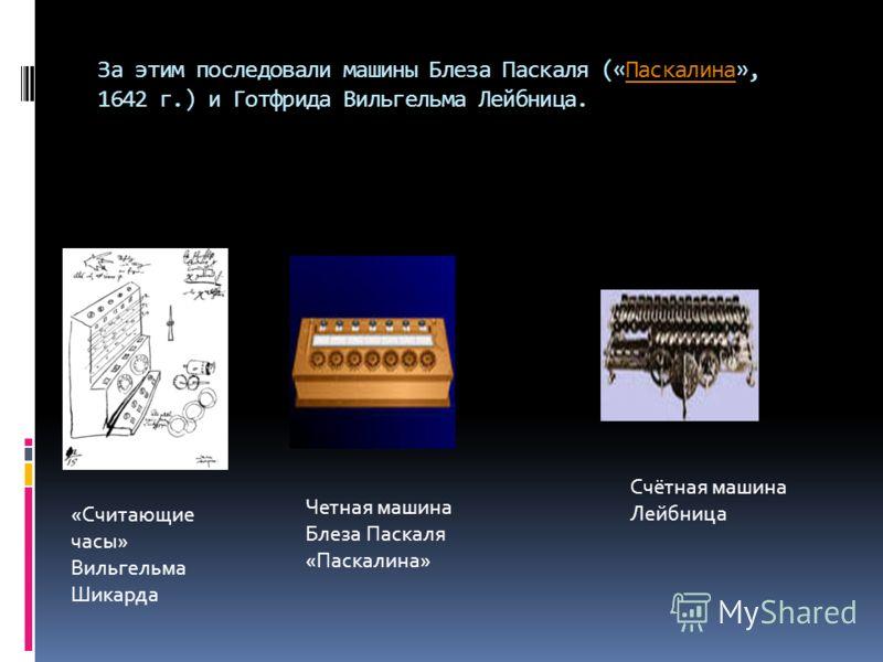 За этим последовали машины Блеза Паскаля («Паскалина», 1642 г.) и Готфрида Вильгельма Лейбница.Паскалина «Считающие часы» Вильгельма Шикарда Четная машина Блеза Паскаля «Паскалина» Счётная машина Лейбница