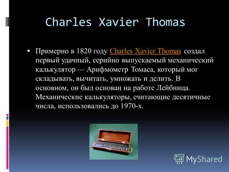 Charles Xavier Thomas Примерно в 1820 году Charles Xavier Thomas создал первый удачный, серийно выпускаемый механический калькулятор Арифмометр Томаса, который мог складывать, вычитать, умножать и делить. В основном, он был основан на работе Лейбница