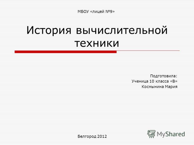 История вычислительной техники Подготовила: Ученица 10 класса «В» Космынина Мария Белгород 2012 МБОУ «лицей 9»