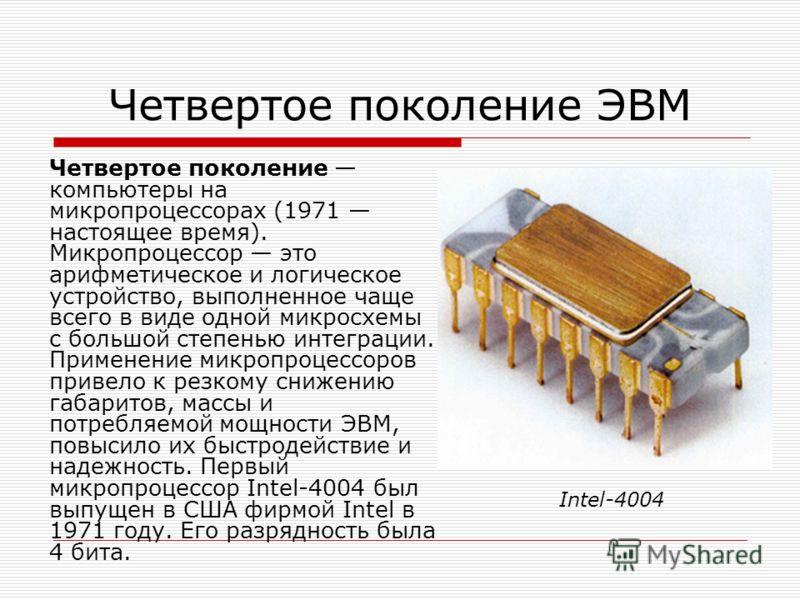Четвертое поколение ЭВМ Четвертое поколение компьютеры на микропроцессорах (1971 настоящее время). Микропроцессор это арифметическое и логическое устройство, выполненное чаще всего в виде одной микросхемы с большой степенью интеграции. Применение мик