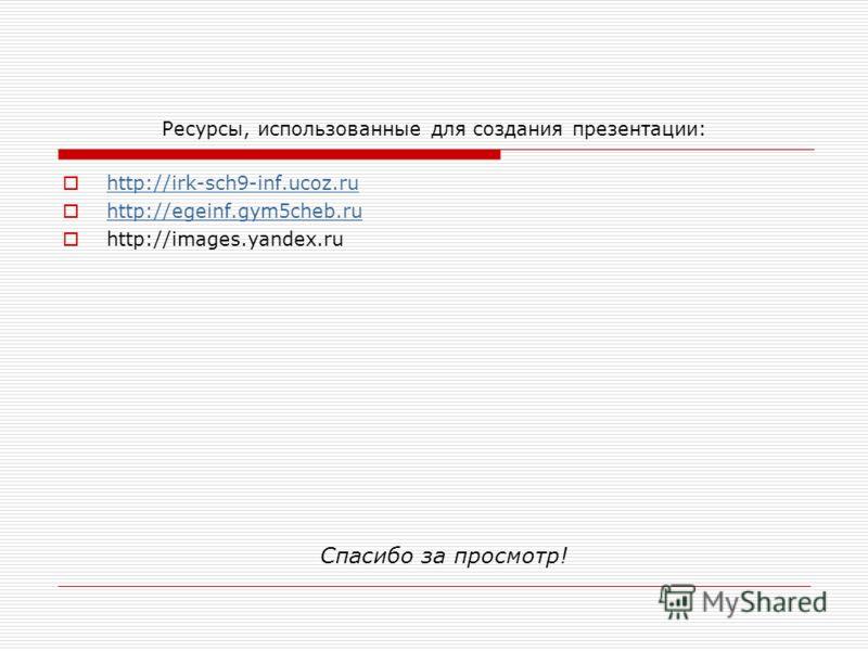 Ресурсы, использованные для создания презентации: http://irk-sch9-inf.ucoz.ru http://egeinf.gym5cheb.ru http://images.yandex.ru Спасибо за просмотр!