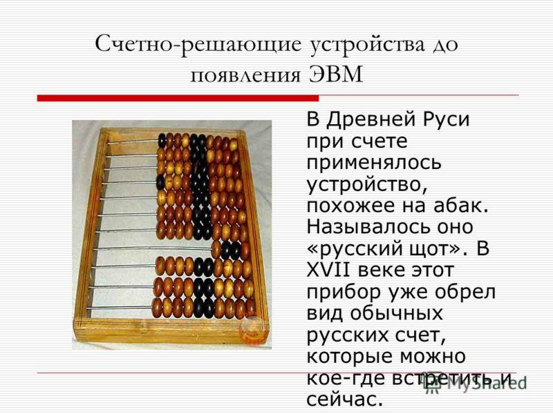 Счетно-решающие устройства до появления ЭВМ В Древней Руси при счете применялось устройство, похожее на абак. Называлось оно «русский щот». В XVII веке этот прибор уже обрел вид обычных русских счет, которые можно кое-где встретить и сейчас.