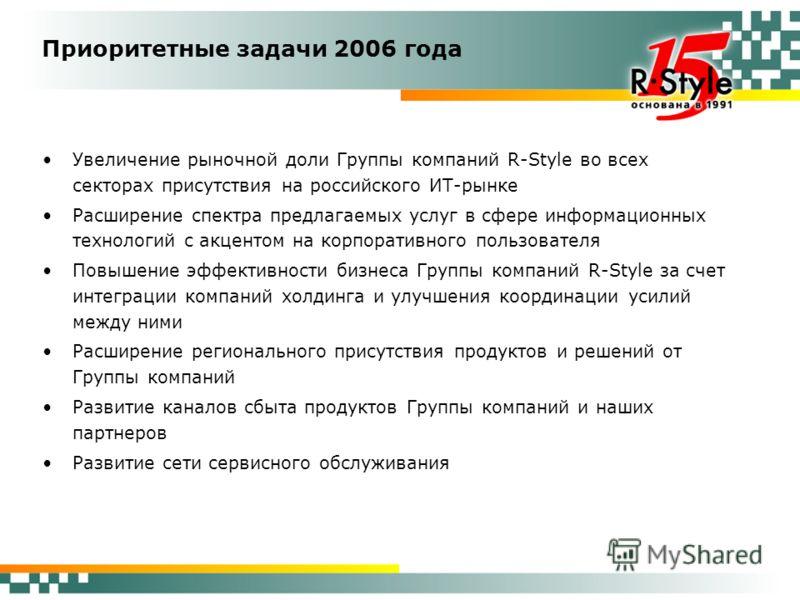 Приоритетные задачи 2006 года Увеличение рыночной доли Группы компаний R-Style во всех секторах присутствия на российского ИТ-рынке Расширение спектра предлагаемых услуг в сфере информационных технологий с акцентом на корпоративного пользователя Повы