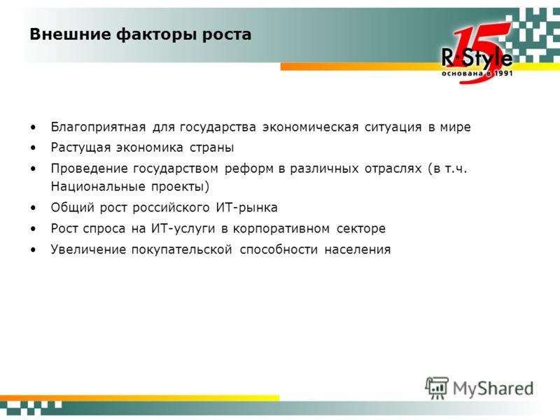 Внешние факторы роста Благоприятная для государства экономическая ситуация в мире Растущая экономика страны Проведение государством реформ в различных отраслях (в т.ч. Национальные проекты) Общий рост российского ИТ-рынка Рост спроса на ИТ-услуги в к