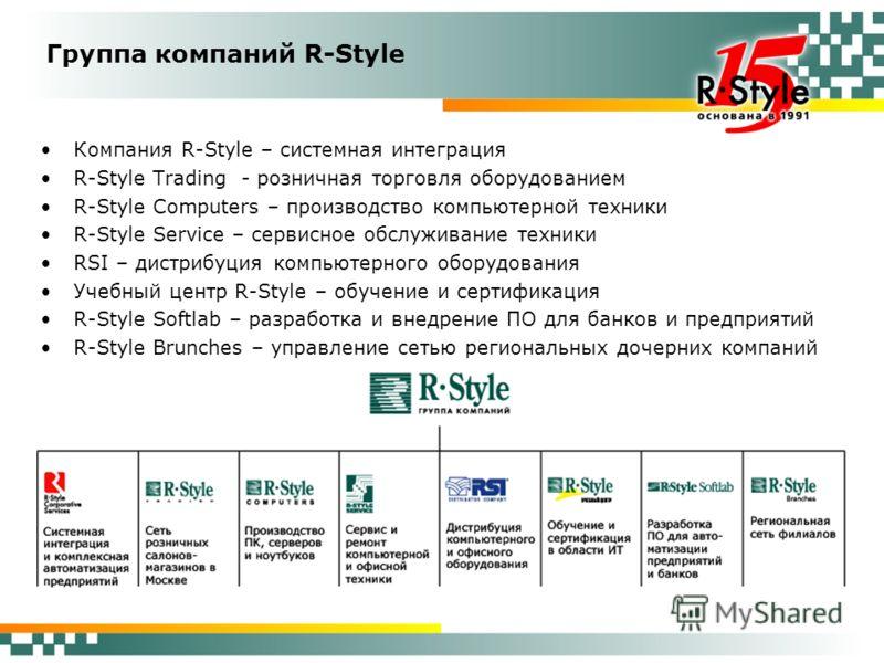 Группа компаний R-Style Компания R-Style – системная интеграция R-Style Trading - розничная торговля оборудованием R-Style Computers – производство компьютерной техники R-Style Service – сервисное обслуживание техники RSI – дистрибуция компьютерного