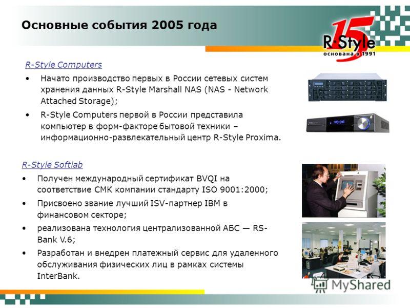 Основные события 2005 года R-Style Computers Начато производство первых в России сетевых систем хранения данных R-Style Marshall NAS (NAS - Network Attached Storage); R-Style Computers первой в России представила компьютер в форм-факторе бытовой техн