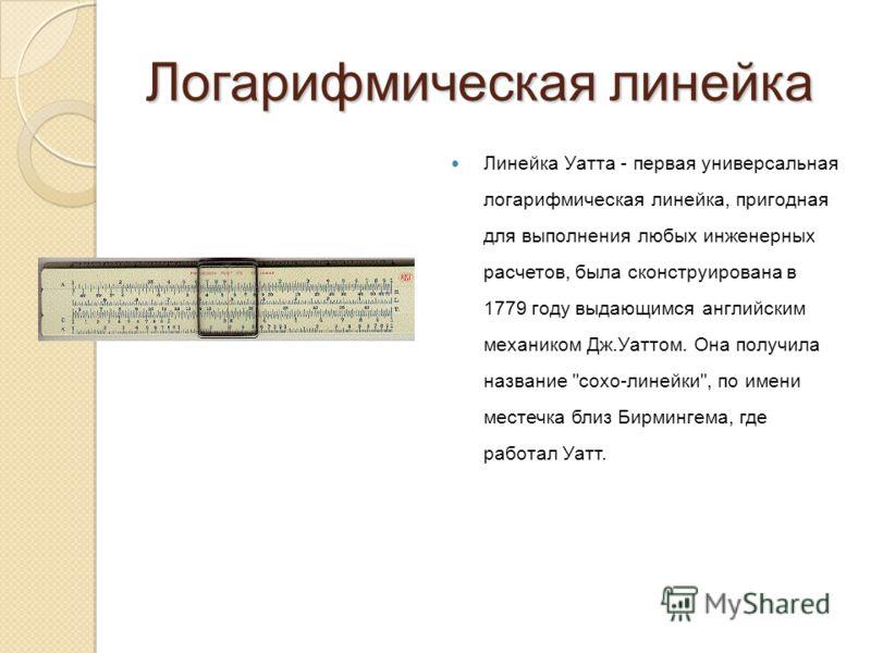 Логарифмическая линейка Линейка Уатта - первая универсальная логарифмическая линейка, пригодная для выполнения любых инженерных расчетов, была сконструирована в 1779 году выдающимся английским механиком Дж.Уаттом. Она получила название