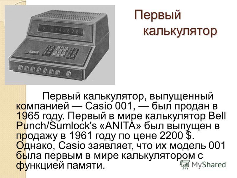 Первый калькулятор Первый калькулятор, выпущенный компанией Casio 001, был продан в 1965 году. Первый в мире калькулятор Bell Punch/Sumlock's «ANITA» был выпущен в продажу в 1961 году по цене 2200 $. Однако, Casio заявляет, что их модель 001 была пер