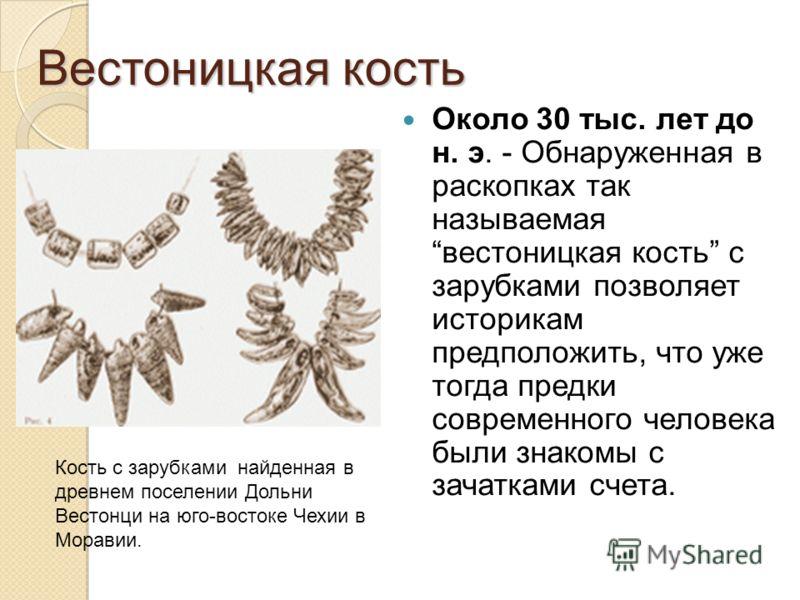 Вестоницкая кость Около 30 тыс. лет до н. э. - Обнаруженная в раскопках так называемая вестоницкая кость с зарубками позволяет историкам предположить, что уже тогда предки современного человека были знакомы с зачатками счета. Кость с зарубками найден
