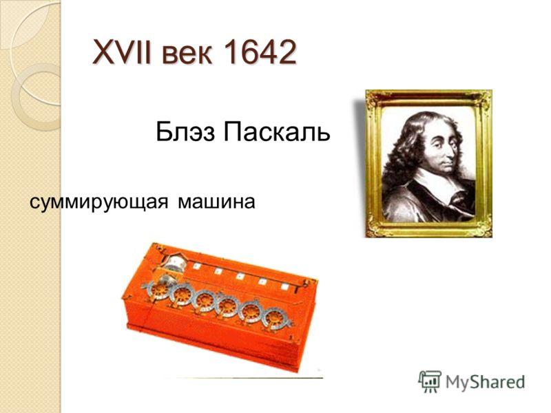 Х VII век 1642 Блэз Паскаль суммирующая машина