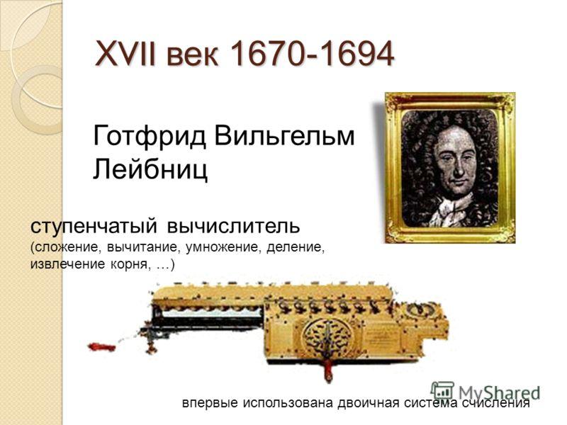 Х VII век 1670-1694 Готфрид Вильгельм Лейбниц ступенчатый вычислитель (сложение, вычитание, умножение, деление, извлечение корня, …) впервые использована двоичная система счисления